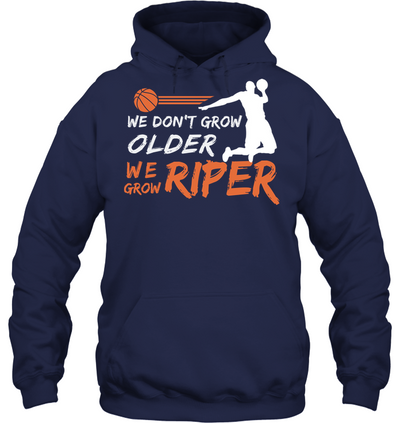 we dont grow older We grow riper basketball T shirt and Hoodies