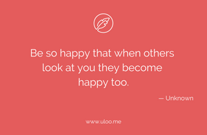 """Be so happy that when others look at you they become happy too"""