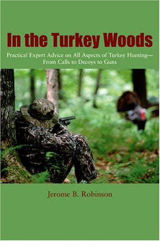 In The Turkey Woods: Practical Expert Advice On All Aspects Of Turkey Hunting--From Calls To Decoys To Guns