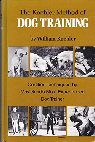 The Koehler Method Of Dog Training: Certified Techniques By Movieland'S Most Experienced Dog Trainer