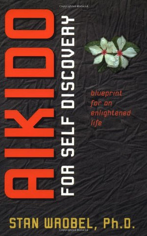 Aikido For Self Discovery: Blueprint For An Enlightened Life