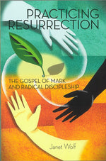 Practicing Resurrection: The Gospel of Mark and Radical Discipleship by Janet Wolf