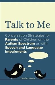 Talk To Me: Conversation Strategies For Parents Of Children On The Autism Spectrum Or With Speech And Language Impairments