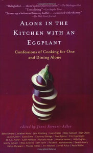Alone In The Kitchen With An Eggplant: Confessions Of Cooking For One And Dining Alone