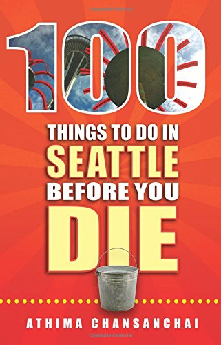 100 Things To Do In Seattle Before You Die (100 Things To Do Before You Die)