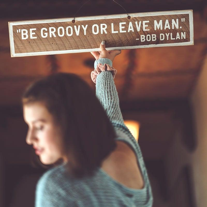 BE GROOVY OR LEAVE MAN ~BOB DYLAN