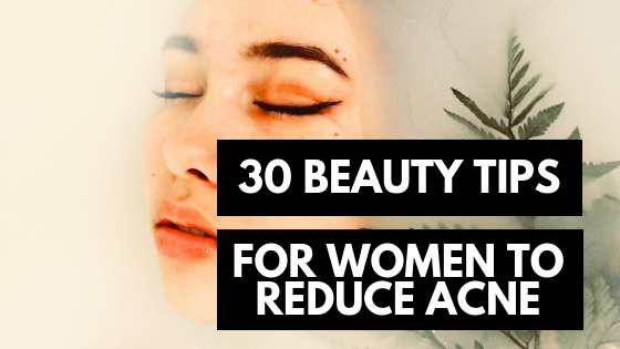 30 Beauty Tips for Women to Reduce Acne
