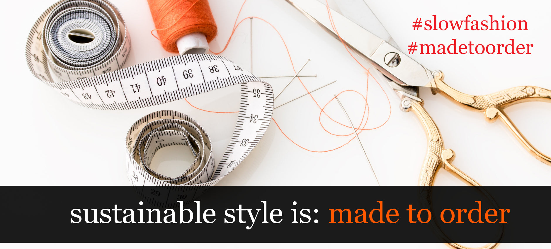 sustainable style is made to order. slow fashion.