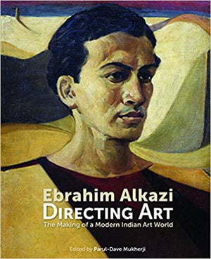 Ebrahim Alkazi Directing Art: The Making of a Modern Indian Art World
