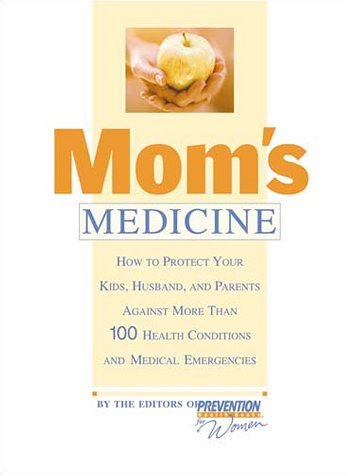 Mom'S Medicine: How To Protect Your Kids, Husband, And Parents Against More Than 100 Health Problems And Medical Emergencies