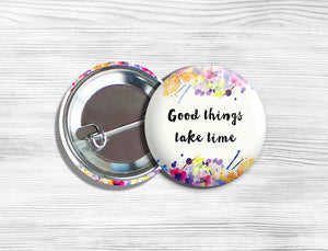 "Inspirational ""Good Things Take Time"" Pinback Button 1.75"""