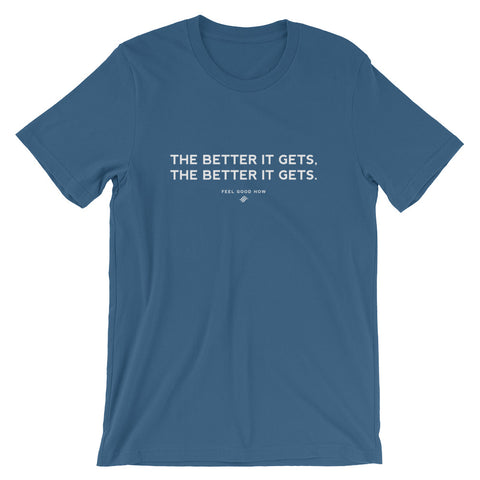 The Better it Gets, the Better it Gets Unisex T-Shirt