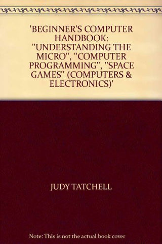 'Beginner'S Computer Handbook: ''Understanding The Micro'', ''Computer Programming'', ''Space Games'' (Computers & Electronics)'