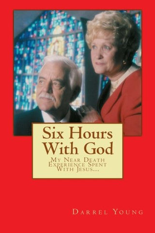 Six Hours With God: My Near Death Experience Spent With Jesus...