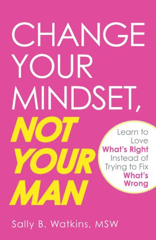 Change Your Mindset, Not Your Man: Learn To Love What'S Right Instead Of Trying To Fix What'S Wrong