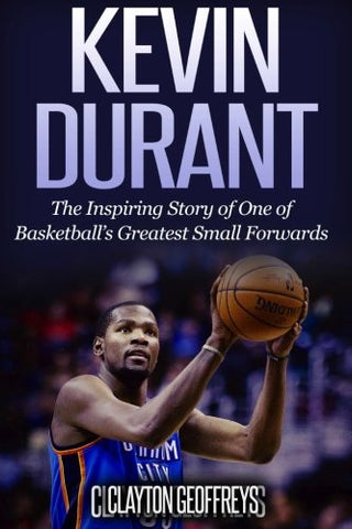 Kevin Durant: The Inspiring Story Of One Of Basketball'S Greatest Small Forwards