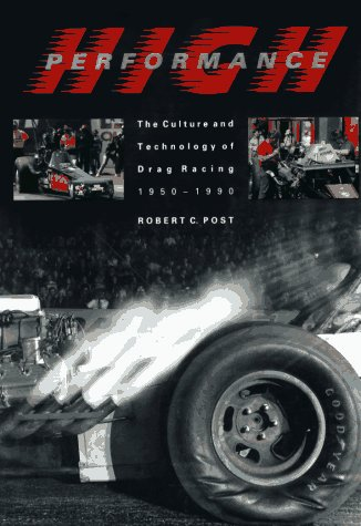 High Performance: The Culture And Technology Of Drag Racing, 1950-1990 (Johns Hopkins Studies In The History Of Technology)