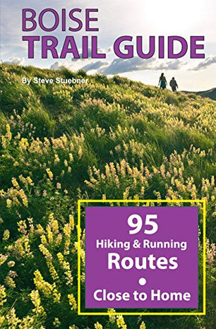 Boise Trail Guide: 90 Hiking And Running Routes Close To Home, 2Nd Ed