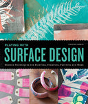 Playing With Surface Design: Modern Techniques For Painting, Stamping, Printing And More