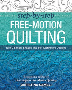 Step-By-Step Free-Motion Quilting: Turn 9 Simple Shapes into 80+ Distinctive Designs