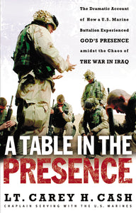A Table in the Presence: The Dramatic Account of How a U.S. Marine Battalion Experienced God's Presence Amidst the Chaos of the War in Iraq by LT. Carey H. Cash