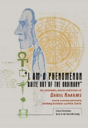 I Am A Phenomenon Quite Out Of The Ordinary: The Notebooks, Diaries And Letters Of Daniil Kharms (Cultural Revolutions: Russia In The Twentieth Century)