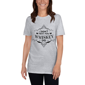 Short-Sleeve Unisex T-Shirt I DIDN'T TEXT YOU WHISKEY DID