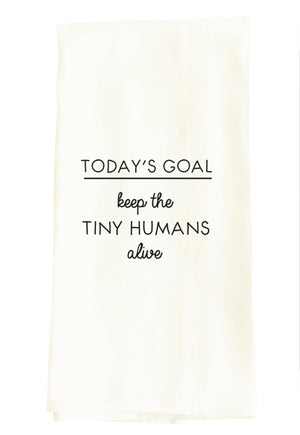 TEA TOWEL: TODAY'S GOAL - KEEP THE TINY HUMANS ALIVE
