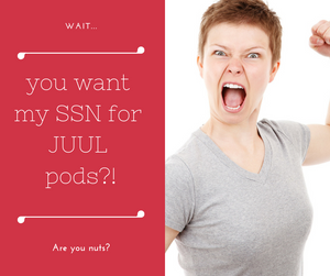 Wait... You want my SSN for JUUL pods? Are you nuts?