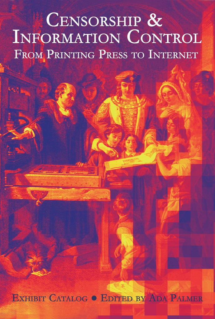 Censorship & Information Control : From Printing Press To Internet, Exhibit Catalog - Edited by Ada Palmer