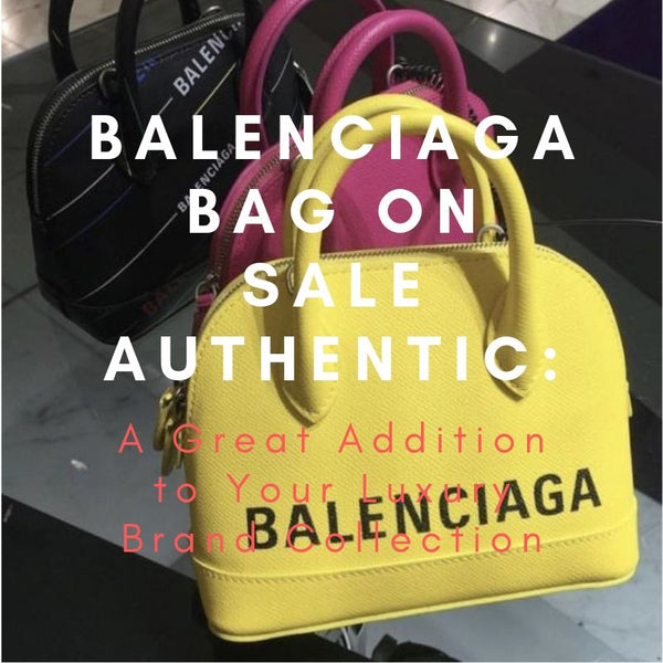 Balenciaga Bag on Sale Authentic: A Great Addition to Your Luxury Brand Collection