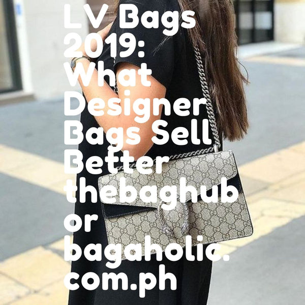 LV Bags 2019: What Designer Bags Sell Better thebaghub or bagaholic.com.ph