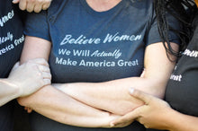 "Load image into Gallery viewer, Buy a Women's Shirt for a Politician ""Believe Women. We Will Actually Make America Great"""