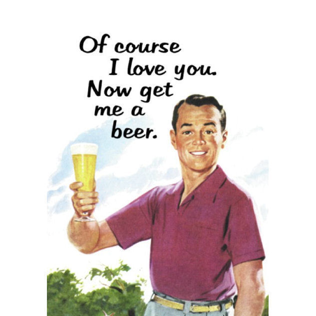 Of Course I Love You. Now Get Me A Beer Greeting Card