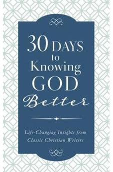 30 Days to Knowing God Better: Life-Changing Insights from Classic Christian Writers 9781683225775
