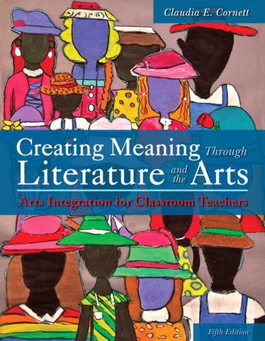 Creating Meaning Through Literature And The Arts: Arts Integration For Classroom Teachers
