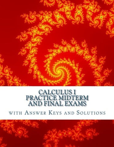 Calculus I: Practice Midterm And Final Exams With Answer Keys And Solutions