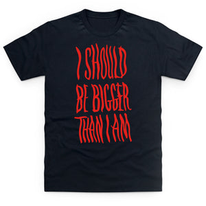 T-Shirt: I Should Be Bigger Than I Am