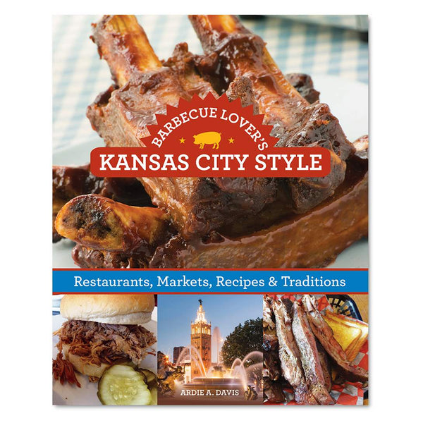 Barbecue Lover's Kansas City Style: Restaurants, Markets, Recipes & Traditions