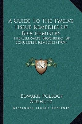 A Guide to the Twelve Tissue Remedies of Biochemistry: The Cell-Salts, Biochemic, or Schuessler Remedies