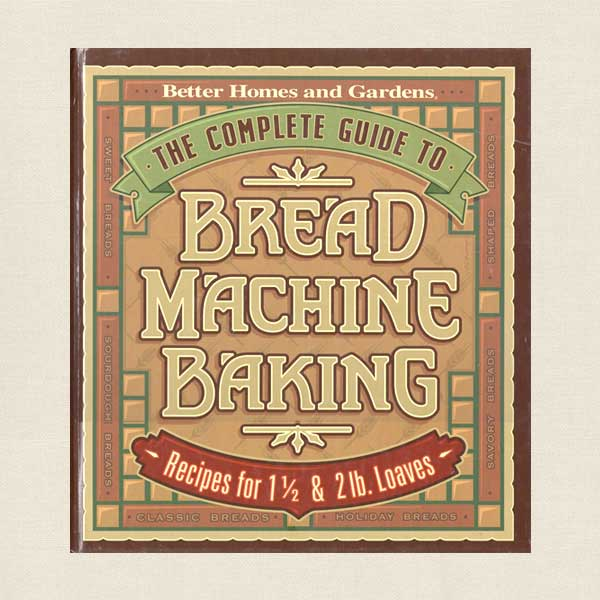 Complete Guide to Bread Machine Baking Cookbook Better Homes and Gardens