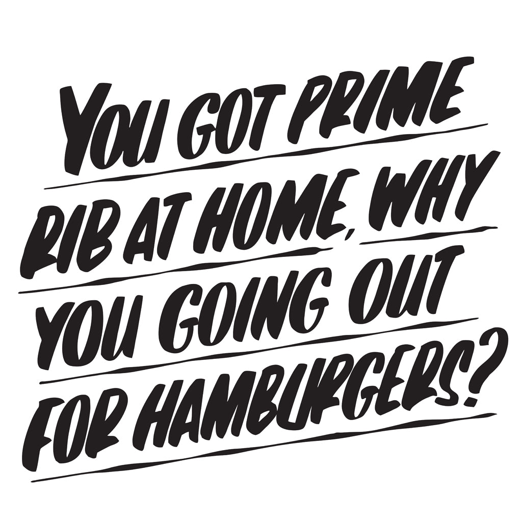 You Got Prime Rib at Home, Why You Going Out For Hamburgers? by Baron Von Fancy | Open Edition and Limited Edition Prints