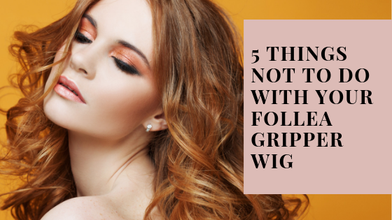 5 things NOT to do with your Follea Gripper wig ...