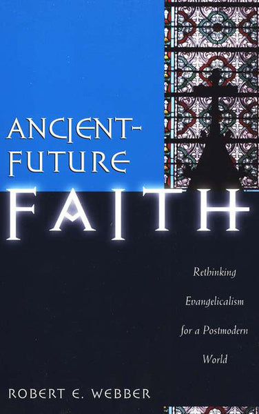 Ancient Future Faith: Rethinking Evangelicalism for a Postmodern World