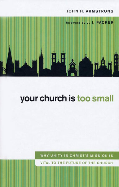 Your Church Is Too Small: Why Unity in Christ's Mission Is Vital to the Future of the Church