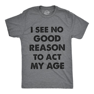 Mens I See No Good Reason To Act My Age Tshirt Funny Birthday Tee For Guys