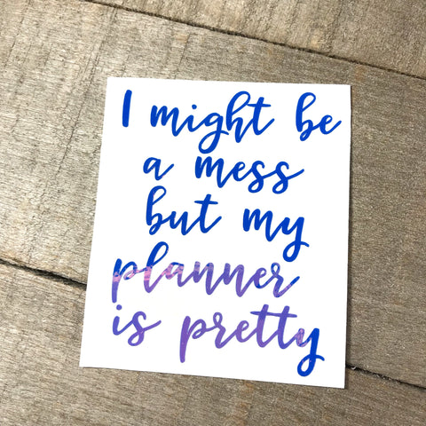 """I might be a mess but my planner is pretty"" Vinyl Decal"
