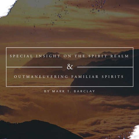 Special Insight on the Spirit Realm and Outmaneuvering Familiar Spirits