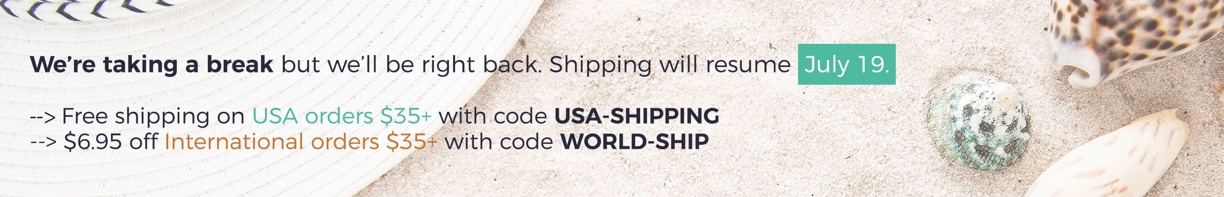 Shipping break. Shipping will resume July 19, 2019. Use code USA-SHIPPING for free shipping on orders $35+. $6.95 off international orders $35+ with code WORLD-SHIP