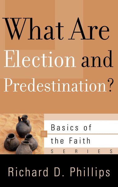 What Are Election and Predestination? (Basics of the Faith) Richard D. Phillips